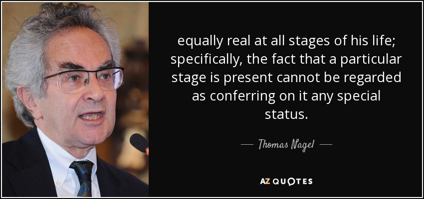 equally real at all stages of his life; specifically, the fact that a particular stage is present cannot be regarded as conferring on it any special status. - Thomas Nagel