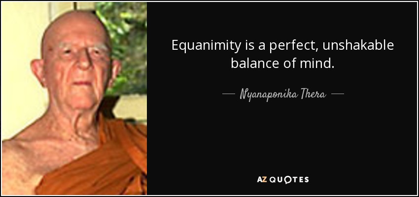 Equanimity is a perfect, unshakable balance of mind. - Nyanaponika Thera