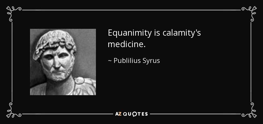Equanimity is calamity's medicine. - Publilius Syrus