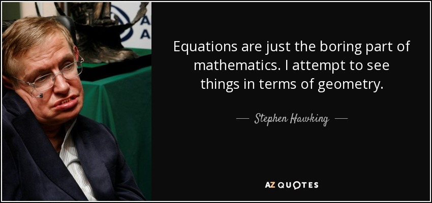 Equations are just the boring part of mathematics. I attempt to see things in terms of geometry. - Stephen Hawking