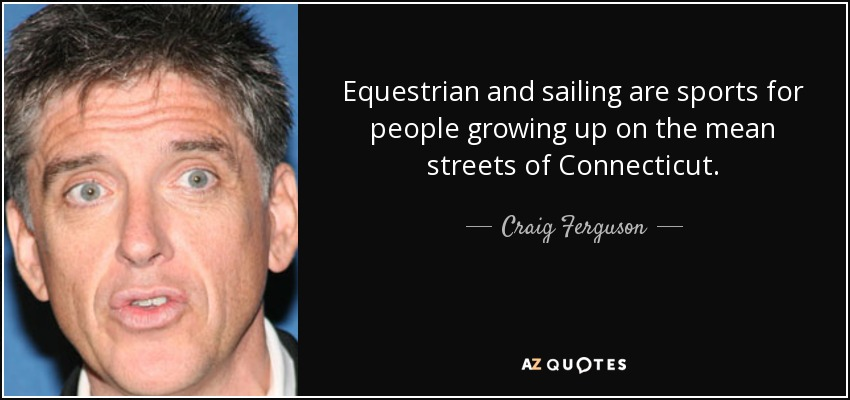 Equestrian and sailing are sports for people growing up on the mean streets of Connecticut. - Craig Ferguson