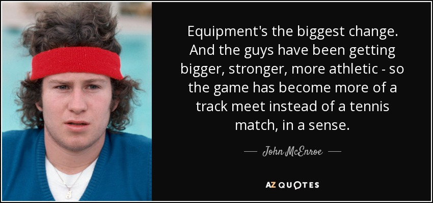Equipment's the biggest change. And the guys have been getting bigger, stronger, more athletic - so the game has become more of a track meet instead of a tennis match, in a sense. - John McEnroe