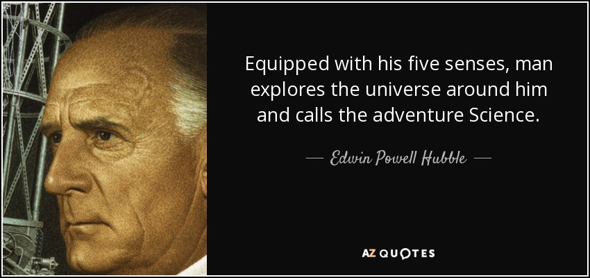 Equipped with his five senses, man explores the universe around him and calls the adventure Science. - Edwin Powell Hubble