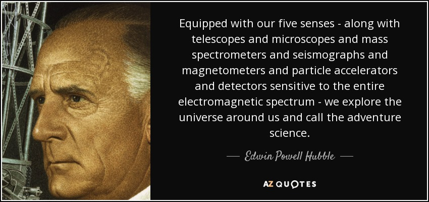 Equipped with our five senses - along with telescopes and microscopes and mass spectrometers and seismographs and magnetometers and particle accelerators and detectors sensitive to the entire electromagnetic spectrum - we explore the universe around us and call the adventure science. - Edwin Powell Hubble