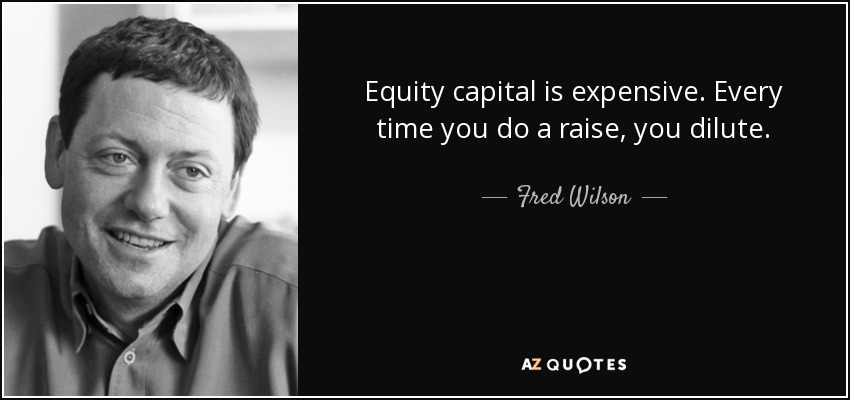 Equity capital is expensive. Every time you do a raise, you dilute. - Fred Wilson