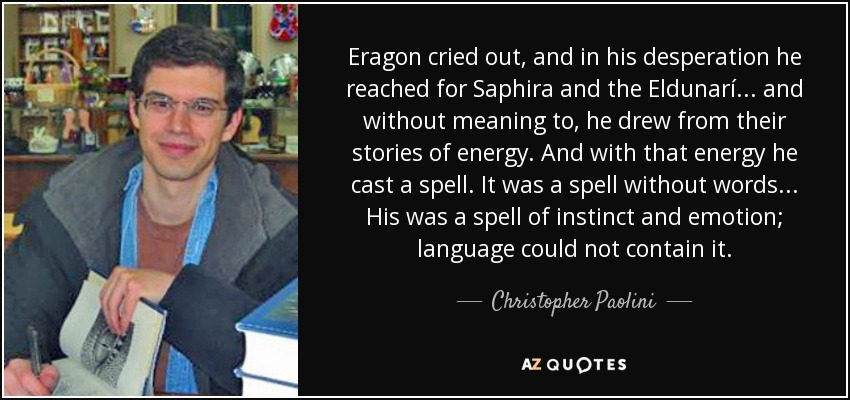 Eragon cried out, and in his desperation he reached for Saphira and the Eldunarí... and without meaning to, he drew from their stories of energy. And with that energy he cast a spell. It was a spell without words... His was a spell of instinct and emotion; language could not contain it. - Christopher Paolini
