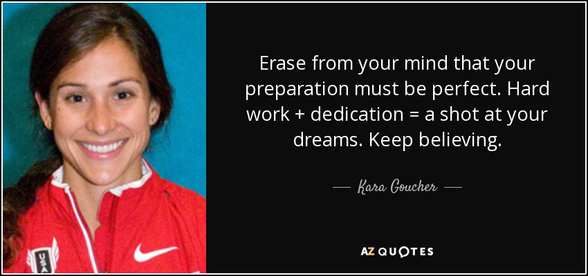 Erase from your mind that your preparation must be perfect. Hard work + dedication = a shot at your dreams. Keep believing. - Kara Goucher