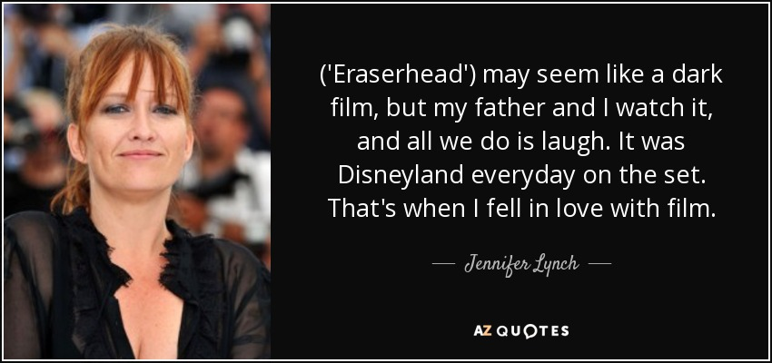 ('Eraserhead') may seem like a dark film, but my father and I watch it, and all we do is laugh. It was Disneyland everyday on the set. That's when I fell in love with film. - Jennifer Lynch