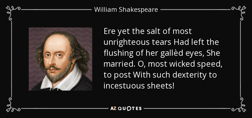 Ere yet the salt of most unrighteous tears Had left the flushing of her gallèd eyes, She married. O, most wicked speed, to post With such dexterity to incestuous sheets! - William Shakespeare