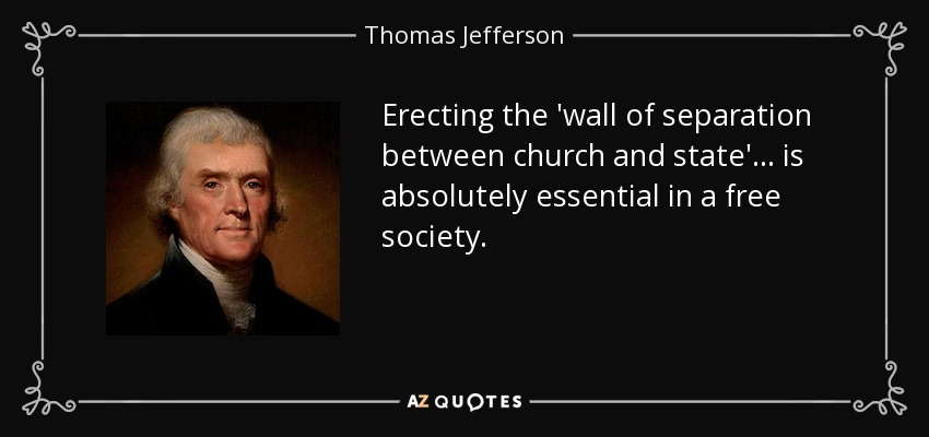 Erecting the 'wall of separation between church and state'... is absolutely essential in a free society. - Thomas Jefferson
