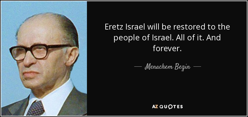Eretz Israel will be restored to the people of Israel. All of it. And forever. - Menachem Begin