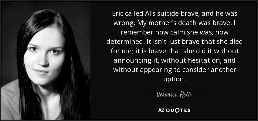 Eric called Al's suicide brave, and he was wrong. My mother's death was brave. I remember how calm she was, how determined. It isn't just brave that she died for me; it is brave that she did it without announcing it, without hesitation, and without appearing to consider another option. - Veronica Roth