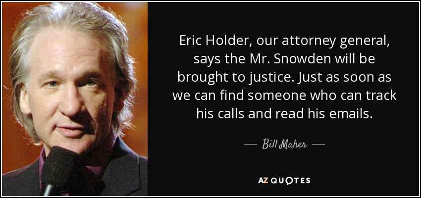 Eric Holder, our attorney general, says the Mr. Snowden will be brought to justice. Just as soon as we can find someone who can track his calls and read his emails. - Bill Maher