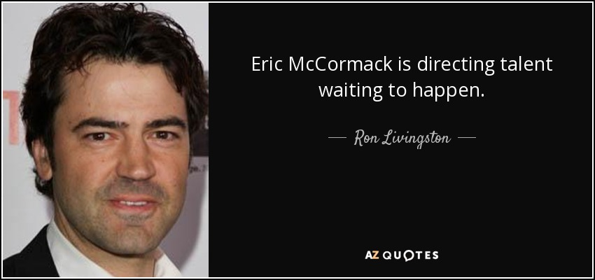 Eric McCormack is directing talent waiting to happen. - Ron Livingston