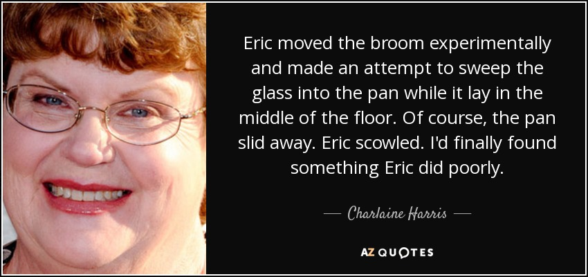 Eric moved the broom experimentally and made an attempt to sweep the glass into the pan while it lay in the middle of the floor. Of course, the pan slid away. Eric scowled. I'd finally found something Eric did poorly. - Charlaine Harris