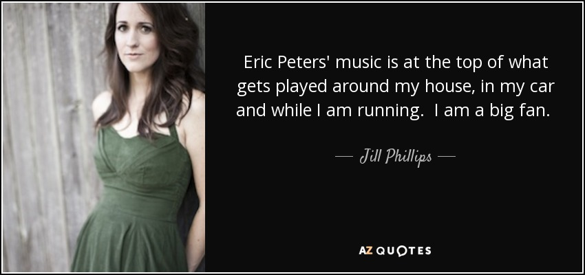 Eric Peters' music is at the top of what gets played around my house, in my car and while I am running. I am a big fan. He writes incredibly honest and poetic lyrics coupled with memorable pop melodies and I can think of no better combination. - Jill Phillips