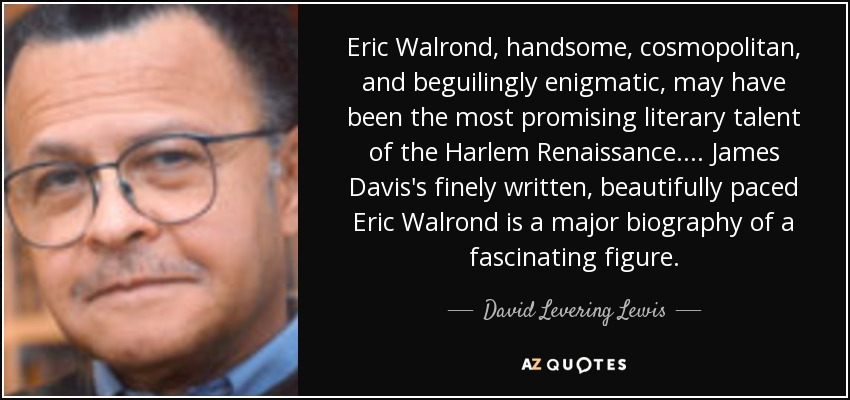 Eric Walrond, handsome, cosmopolitan, and beguilingly enigmatic, may have been the most promising literary talent of the Harlem Renaissance.... James Davis's finely written, beautifully paced Eric Walrond is a major biography of a fascinating figure. - David Levering Lewis
