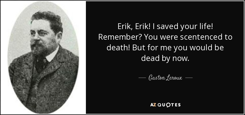 Erik, Erik! I saved your life! Remember? You were scentenced to death! But for me you would be dead by now. - Gaston Leroux