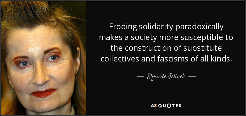 Eroding solidarity paradoxically makes a society more susceptible to the construction of substitute collectives and fascisms of all kinds. - Elfriede Jelinek