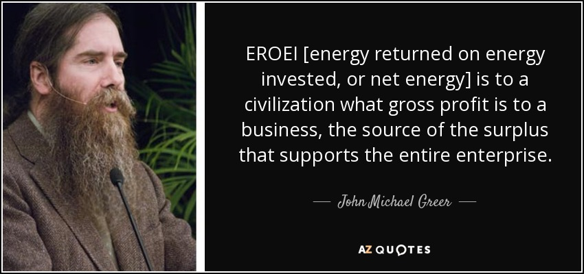 EROEI [energy returned on energy invested, or net energy] is to a civilization what gross profit is to a business, the source of the surplus that supports the entire enterprise. - John Michael Greer