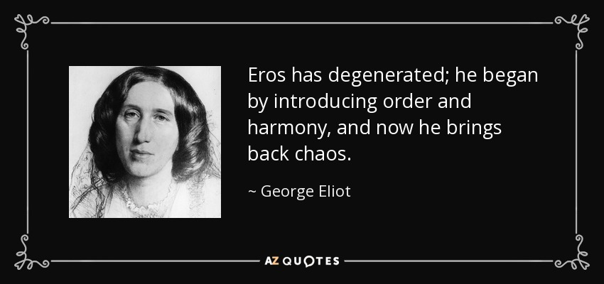 Eros has degenerated; he began by introducing order and harmony, and now he brings back chaos. - George Eliot