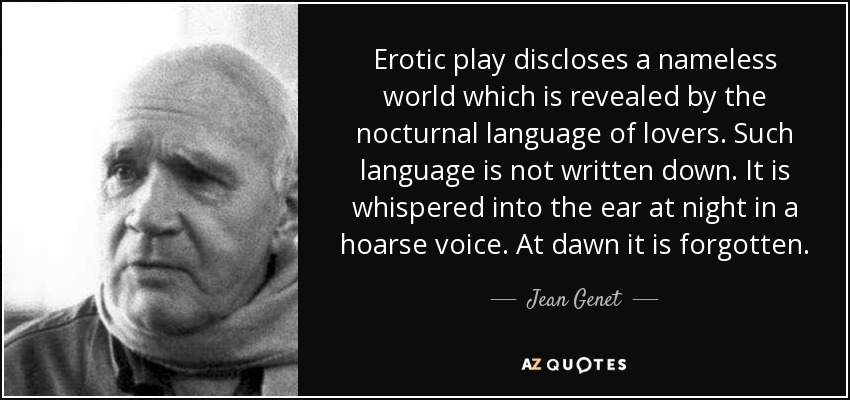 Erotic play discloses a nameless world which is revealed by the nocturnal language of lovers. Such language is not written down. It is whispered into the ear at night in a hoarse voice. At dawn it is forgotten. - Jean Genet