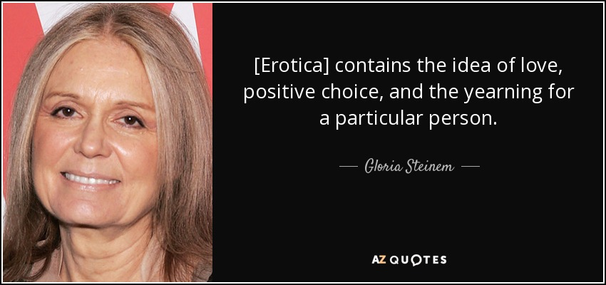 [Erotica] contains the idea of love, positive choice, and the yearning for a particular person. - Gloria Steinem