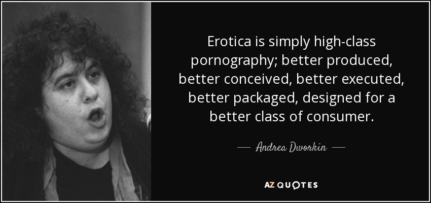 Erotica is simply high-class pornography; better produced, better conceived, better executed, better packaged, designed for a better class of consumer. - Andrea Dworkin
