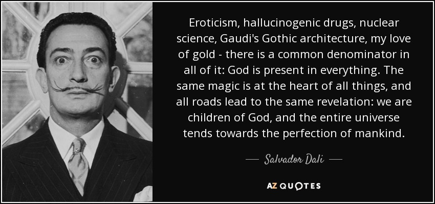 Eroticism, hallucinogenic drugs, nuclear science, Gaudi's Gothic architecture, my love of gold - there is a common denominator in all of it: God is present in everything. The same magic is at the heart of all things, and all roads lead to the same revelation: we are children of God, and the entire universe tends towards the perfection of mankind. - Salvador Dali