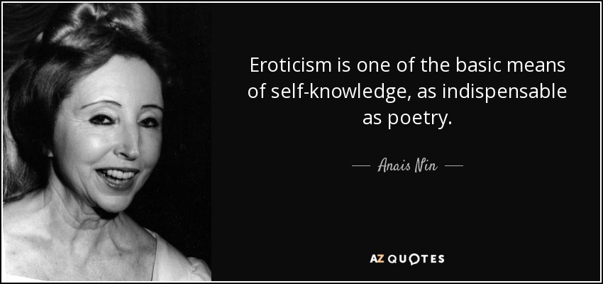 Eroticism is one of the basic means of self-knowledge, as indispensable as poetry. - Anais Nin