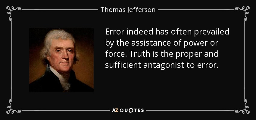 Error indeed has often prevailed by the assistance of power or force. Truth is the proper and sufficient antagonist to error. - Thomas Jefferson