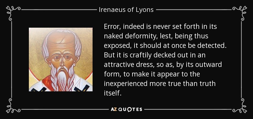 Error, indeed is never set forth in its naked deformity, lest, being thus exposed, it should at once be detected. But it is craftily decked out in an attractive dress, so as, by its outward form, to make it appear to the inexperienced more true than truth itself. - Irenaeus of Lyons