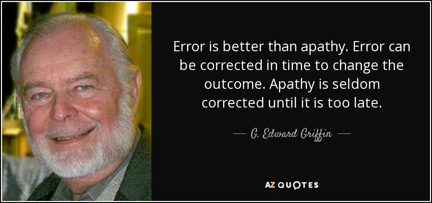 Error is better than apathy. Error can be corrected in time to change the outcome. Apathy is seldom corrected until it is too late. - G. Edward Griffin