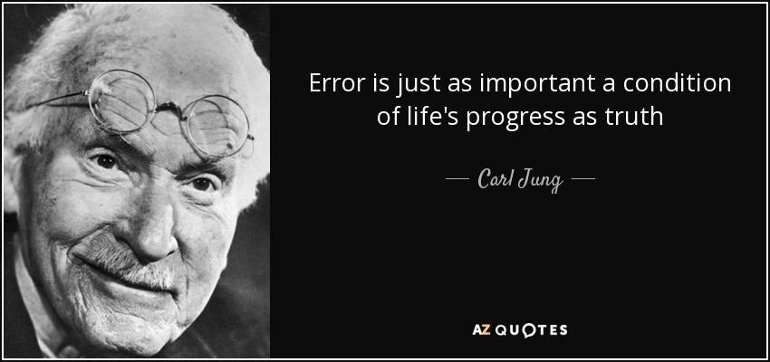 Error is just as important a condition of life's progress as truth - Carl Jung