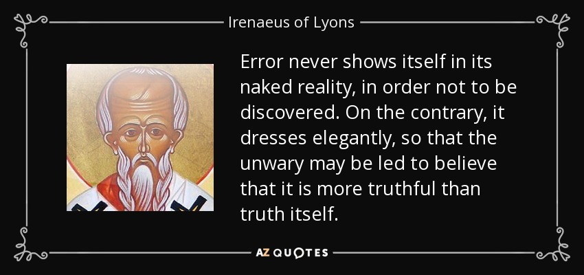 Error never shows itself in its naked reality, in order not to be discovered. On the contrary, it dresses elegantly, so that the unwary may be led to believe that it is more truthful than truth itself. - Irenaeus of Lyons