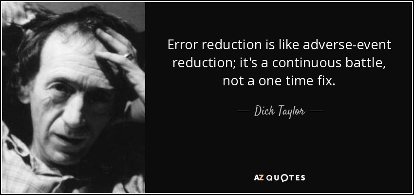 Error reduction is like adverse-event reduction; it's a continuous battle, not a one time fix. - Dick Taylor