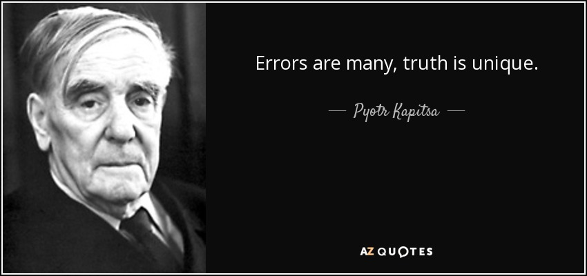 Errors are many, truth is unique. - Pyotr Kapitsa