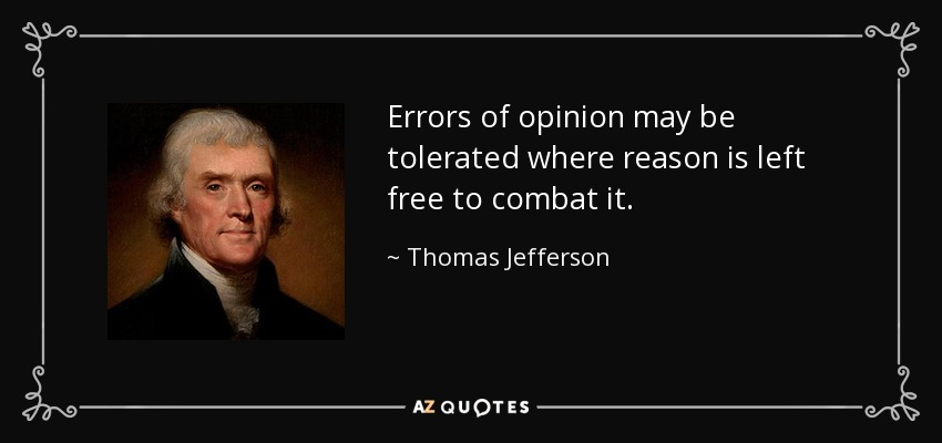 Errors of opinion may be tolerated where reason is left free to combat it. - Thomas Jefferson