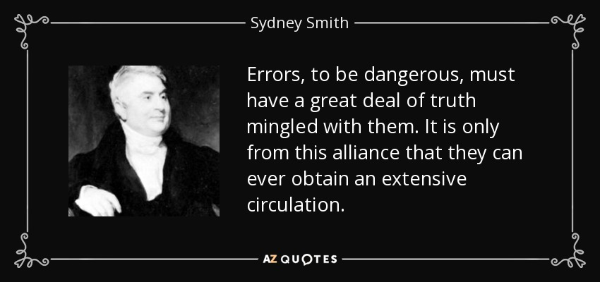 Errors, to be dangerous, must have a great deal of truth mingled with them. It is only from this alliance that they can ever obtain an extensive circulation. - Sydney Smith