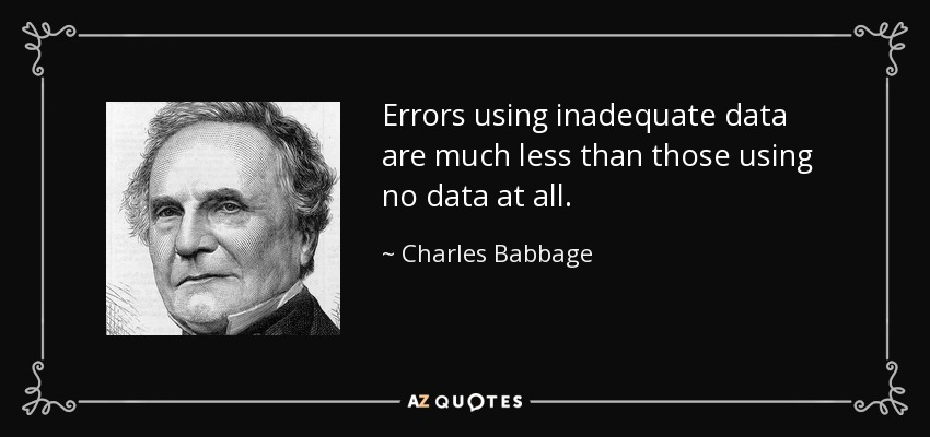 Errors using inadequate data are much less than those using no data at all. - Charles Babbage