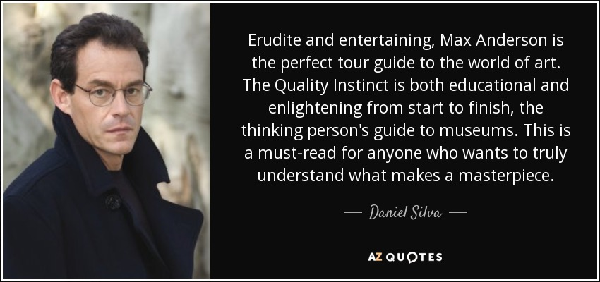 Erudite and entertaining, Max Anderson is the perfect tour guide to the world of art. The Quality Instinct is both educational and enlightening from start to finish, the thinking person's guide to museums. This is a must-read for anyone who wants to truly understand what makes a masterpiece. - Daniel Silva