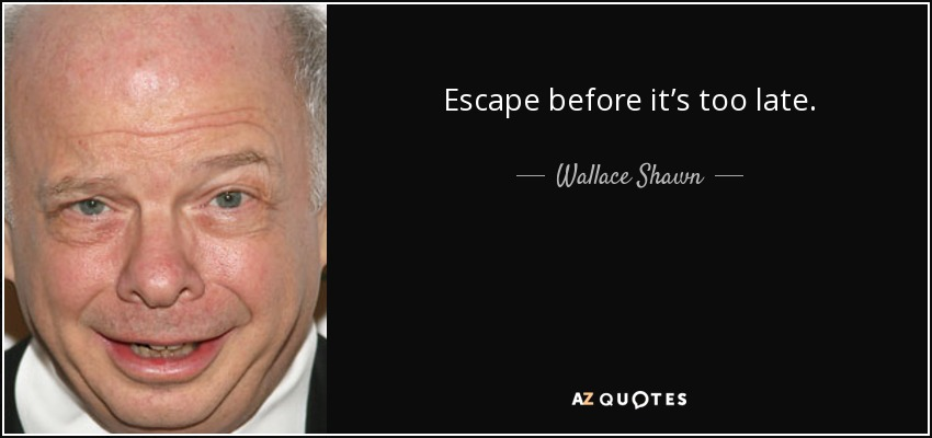 Escape before it's too late. - Wallace Shawn