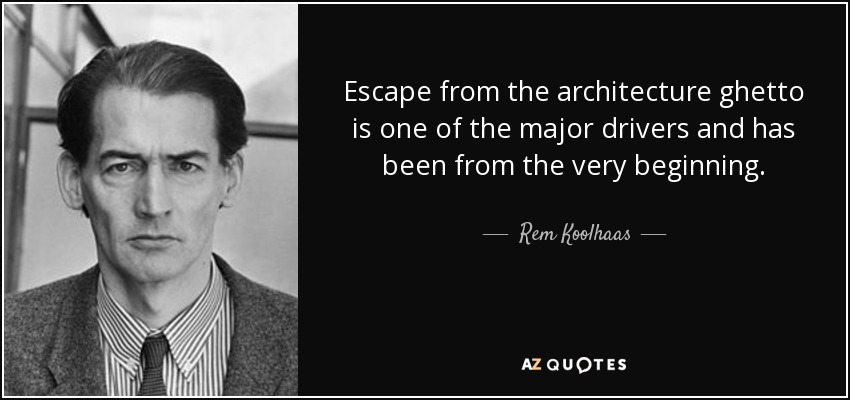 Escape from the architecture ghetto is one of the major drivers and has been from the very beginning. - Rem Koolhaas