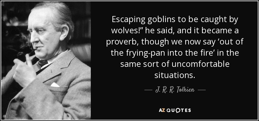 "Escaping goblins to be caught by wolves!"" he said, and it became a proverb, though we now say 'out of the frying-pan into the fire' in the same sort of uncomfortable situations. - J. R. R. Tolkien"