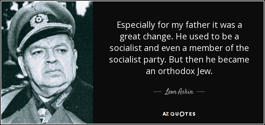 Especially for my father it was a great change. He used to be a socialist and even a member of the socialist party. But then he became an orthodox Jew. - Leon Askin