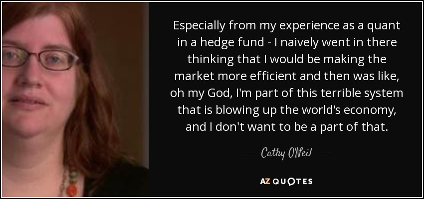 Especially from my experience as a quant in a hedge fund - I naively went in there thinking that I would be making the market more efficient and then was like, oh my God, I'm part of this terrible system that is blowing up the world's economy, and I don't want to be a part of that. - Cathy O'Neil
