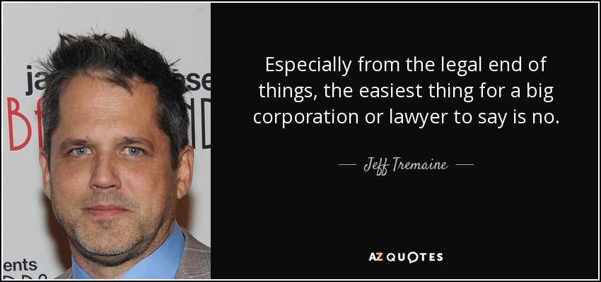 Especially from the legal end of things, the easiest thing for a big corporation or lawyer to say is no. - Jeff Tremaine