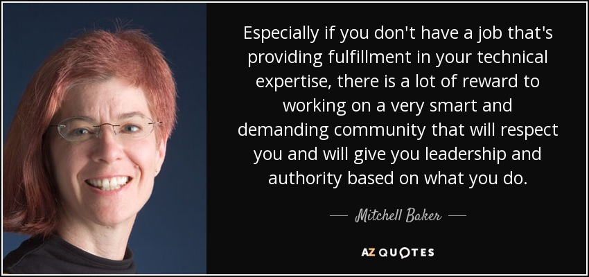 Especially if you don't have a job that's providing fulfillment in your technical expertise, there is a lot of reward to working on a very smart and demanding community that will respect you and will give you leadership and authority based on what you do. - Mitchell Baker