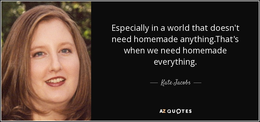 Especially in a world that doesn't need homemade anything.That's when we need homemade everything. - Kate Jacobs