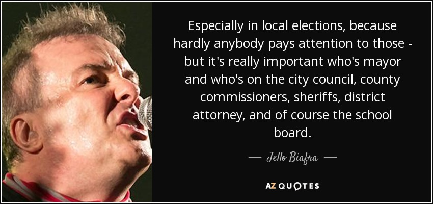 Especially in local elections, because hardly anybody pays attention to those - but it's really important who's mayor and who's on the city council, county commissioners, sheriffs, district attorney, and of course the school board. - Jello Biafra